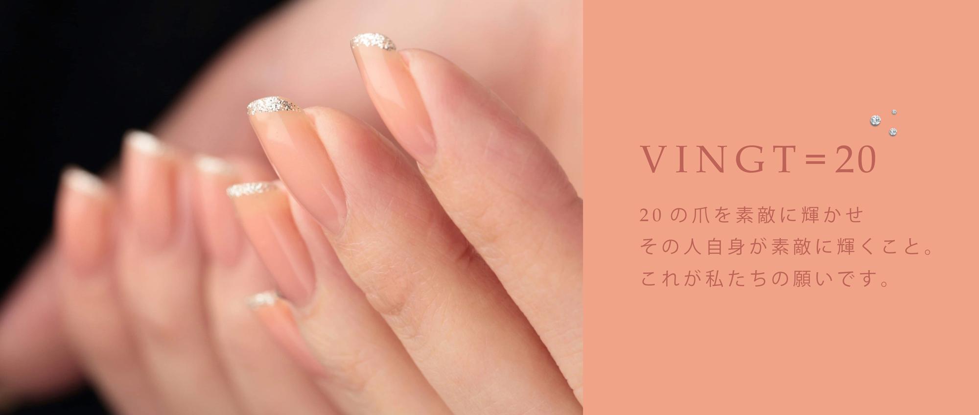 VINGT=20 20の爪を素敵に輝かせ、その人自身が素敵に輝くこと。これが私たちの願いです。
